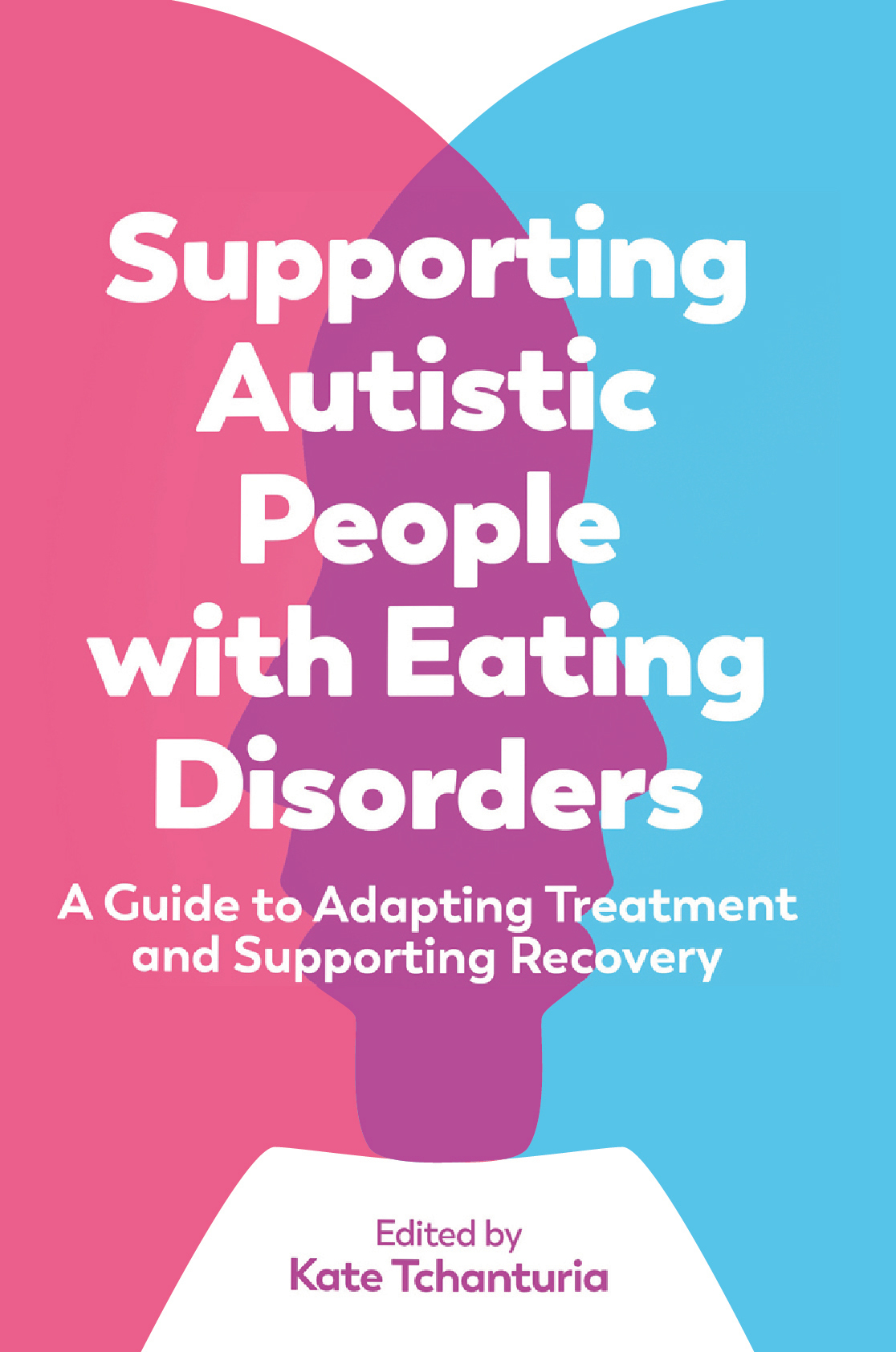 Supporting Autistic People with Eating Disorders - A guide to adapting treatment and supporting recovery